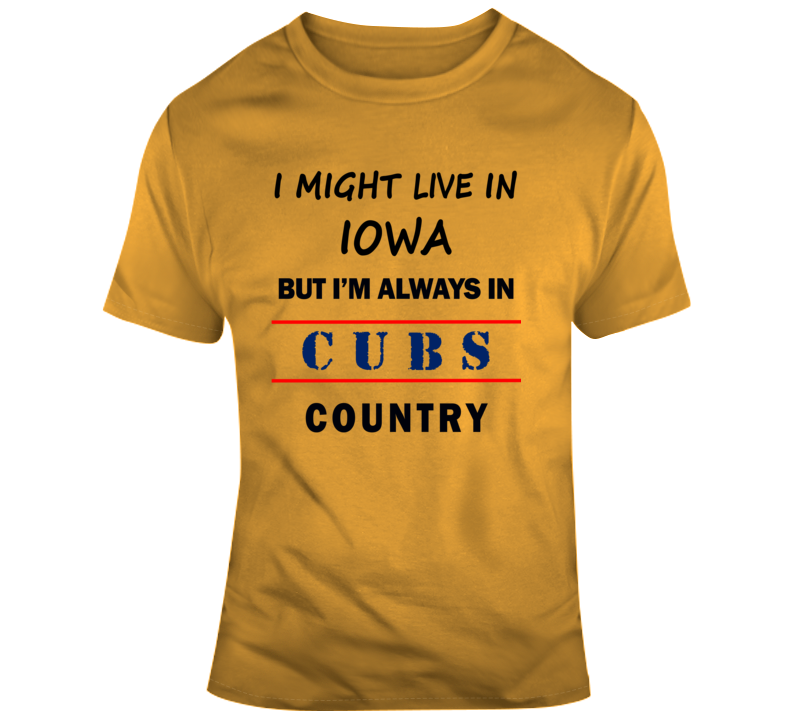 I Might Live In Iowa But Im Always In Cubs Country Tee Chicago Sports T Shirt