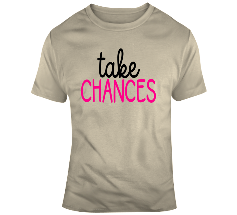 Take Chances Inspirational Novelty T Shirt Happy Motivational Tee Gift T-Shirt