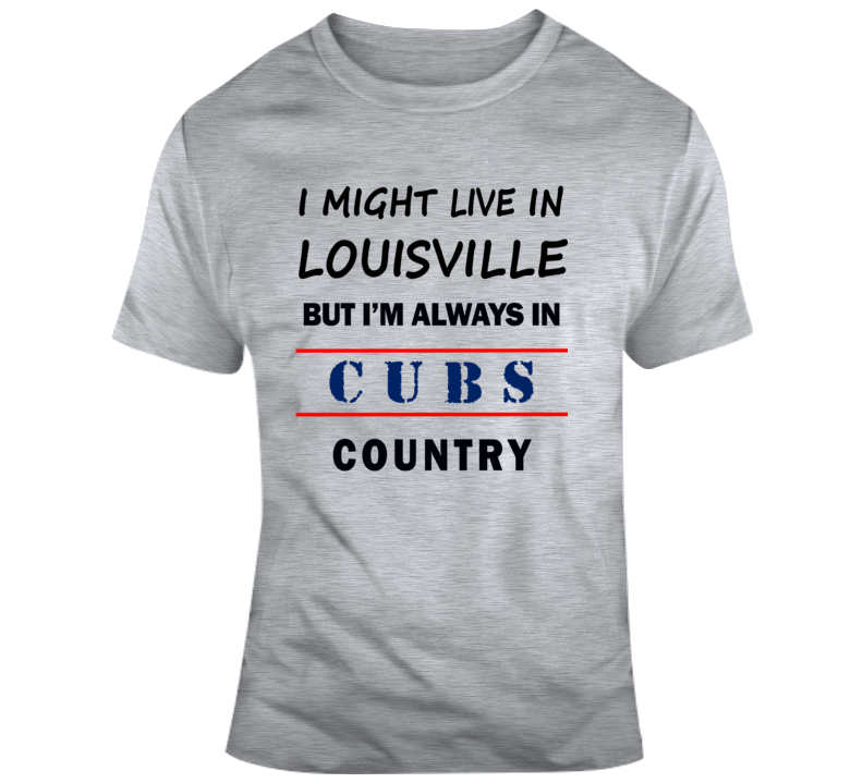 I Might Live In Louisville But Im Always In Cubs Country Tee Cool Sports T Shirt