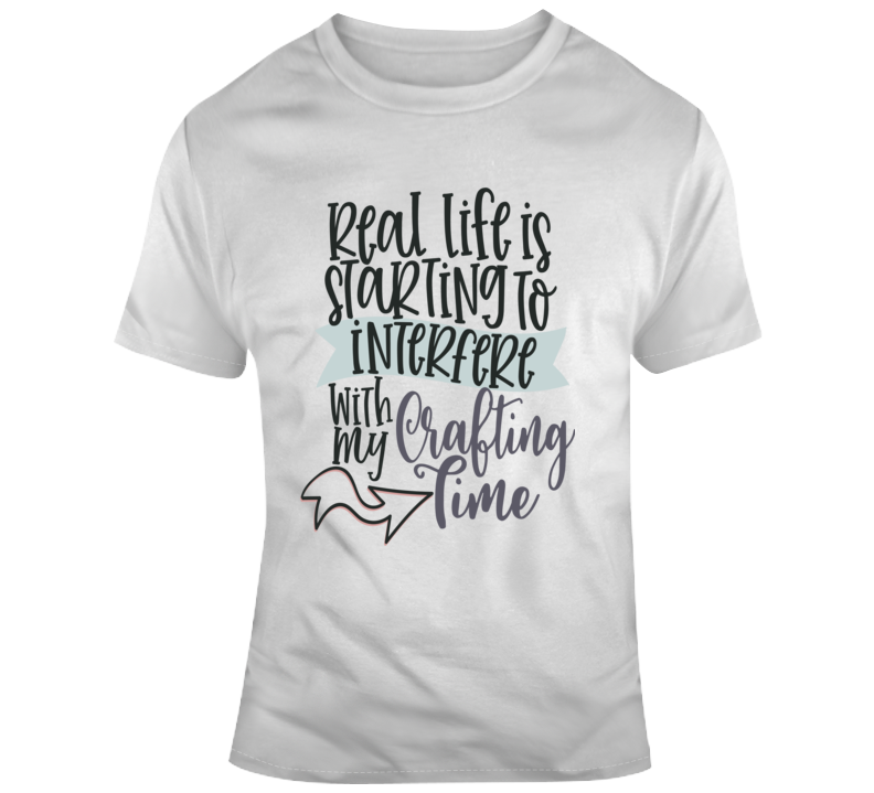 Real Life Is Starting To Interfere With My Crafting Time T-Shirt Cool Crafter Tee Gift
