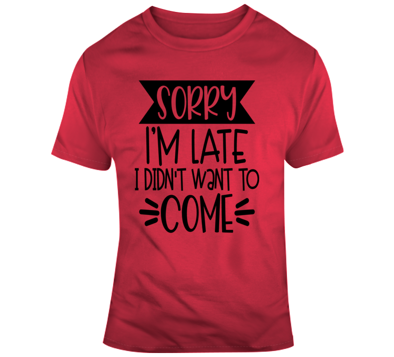 Sorry I'm Late I Didn't Want To Come Funny T-Shirt A Great Sarcastic Party Gift T Shirt