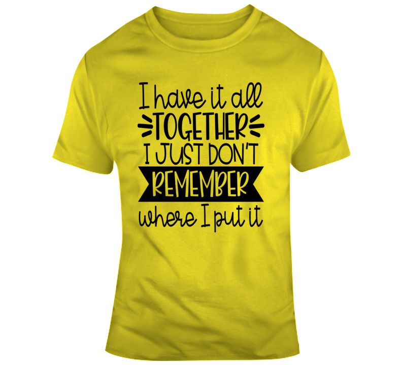 I Have It All Together I Just Don't Remember Where I Put It Funny  Gift T Shirt