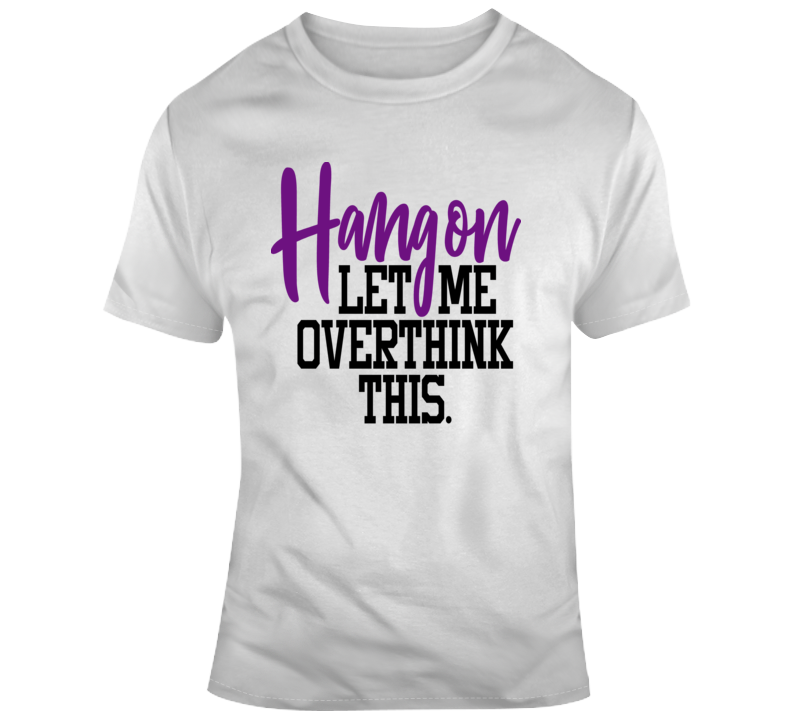 Hang On Let Me Overthink This Funny T-Shirt Makes A Great Sarcastic Gift Tee T Shirt