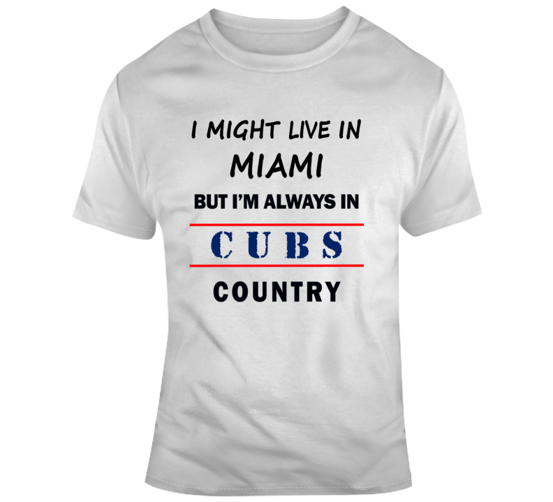 I Might Live In Miami But Im Always In Cubs Country Tee Cool Sports T Shirt