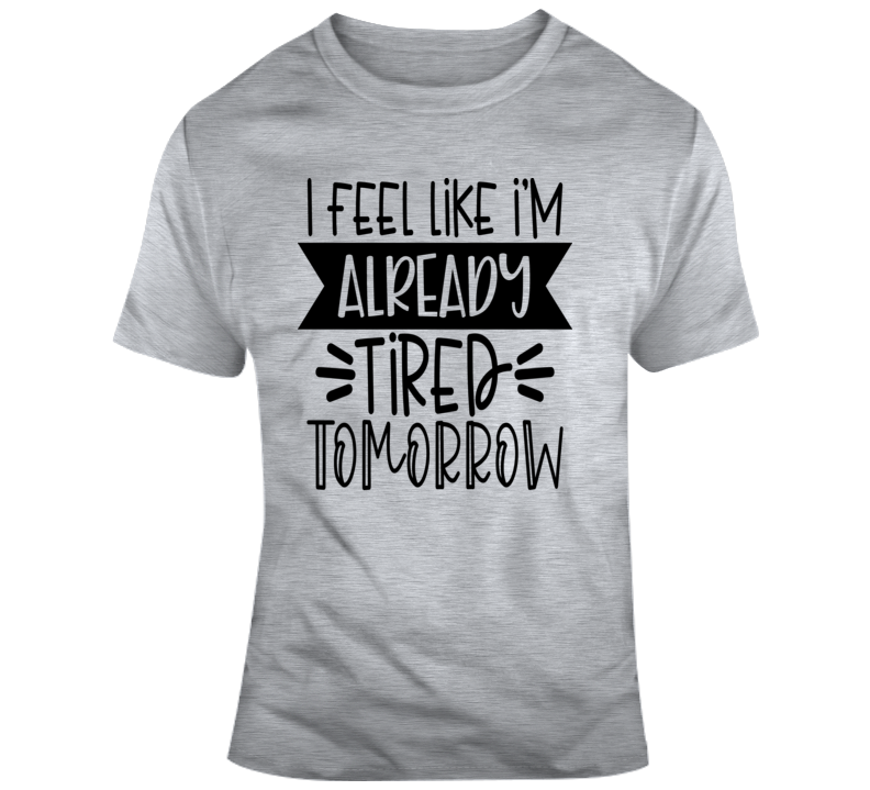 I Feel Like I'm Already Tired Tomorrow Funny T-Shirt A Great Sarcastic Gift Tee T Shirt