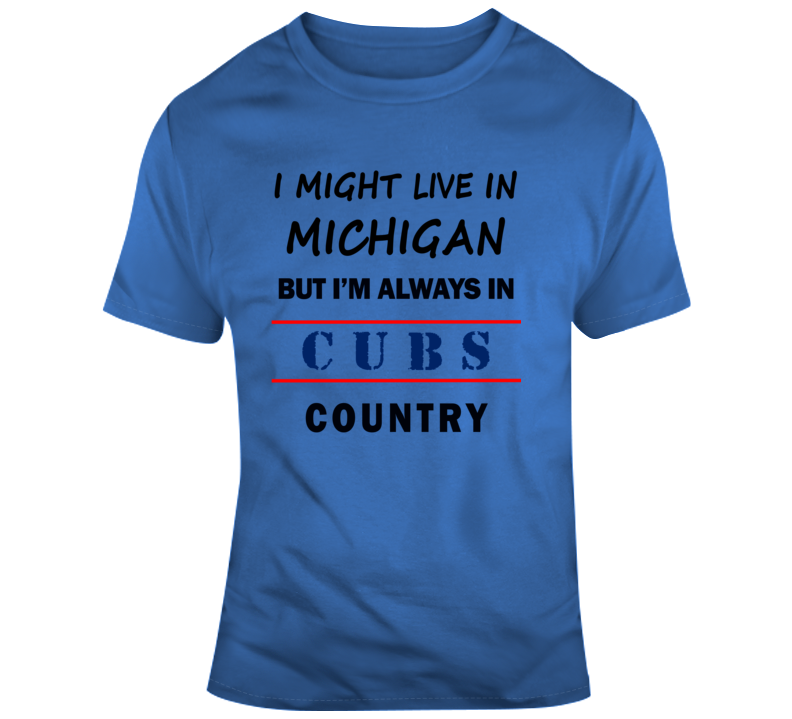 I Might Live In Michigan But Im Always In Cubs Country Tee Cool Sports Fan T Shirt
