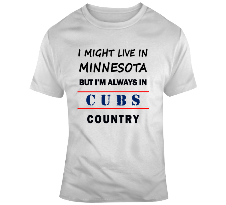 I Might Live In Minnesota But Im Always In Cubs Country Tee Cool Sports T-Shirt