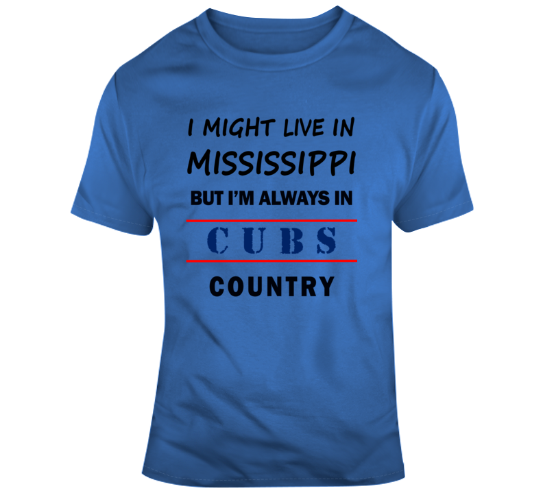 I Might Live In Mississippi But Im Always In Cubs Country Tee Cool Gift T Shirt