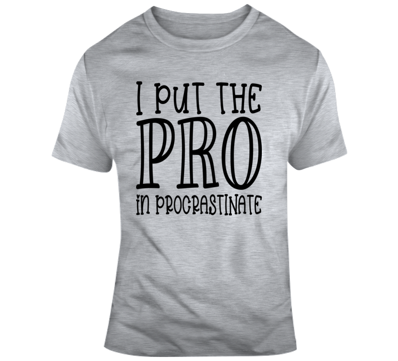 I Put The Pro In Procrastinate Funny Tee Cool Glam Shirt Is A Great Gift T Shirt