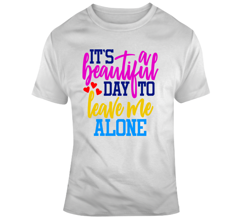 Its A Beautiful Day To Leave Me Alone Funny T-Shirt Is A Cool Sarcastic Gift Tee TShirt