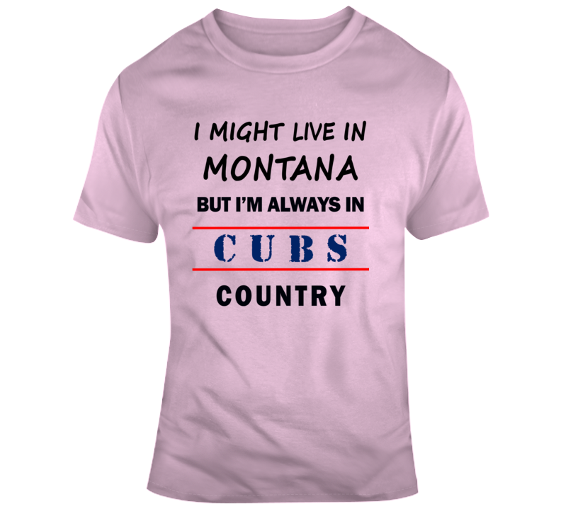I Might Live In Montana But Im Always In Cubs Country Tee Cool Sports TShirt