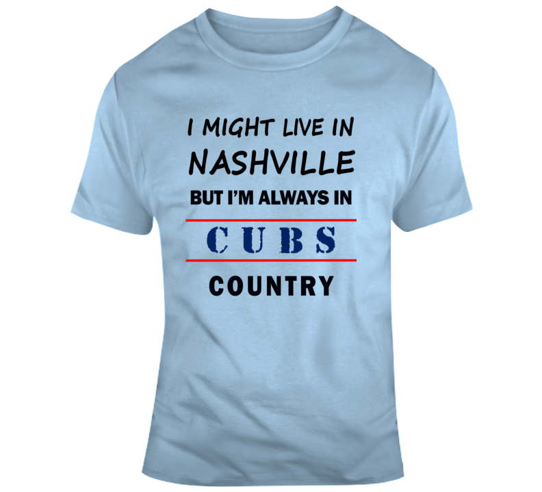 I Might Live In Nashville But Im Always In Cubs Country Tee Cool Sports T Shirt