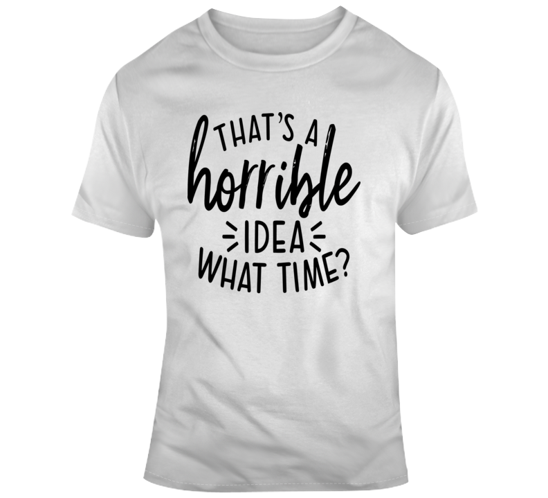 Thats A Horrible Idea What Time Funny T-Shirt Great Party Tee Cool Gift T Shirt