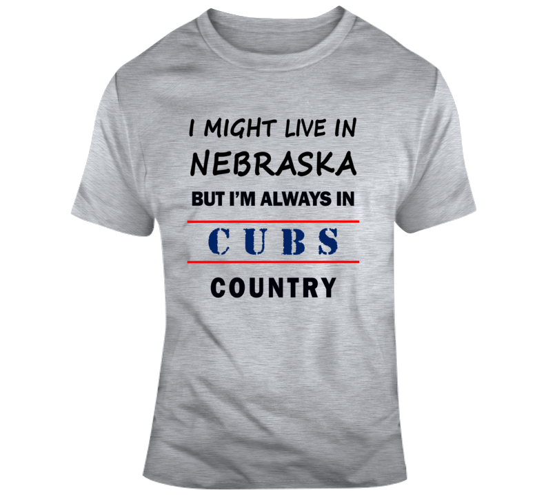 I Might Live In Nebraska But Im Always In Cubs Country Tee Cool Sports T Shirt