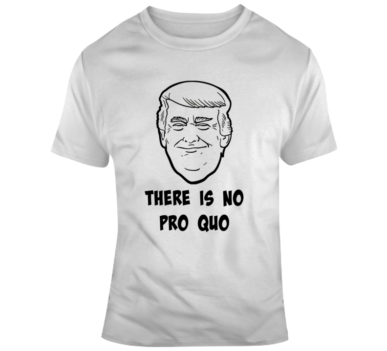 President Donald Trump There Is No Pro Quo Tee Maga Funny Political  Gift TShirt
