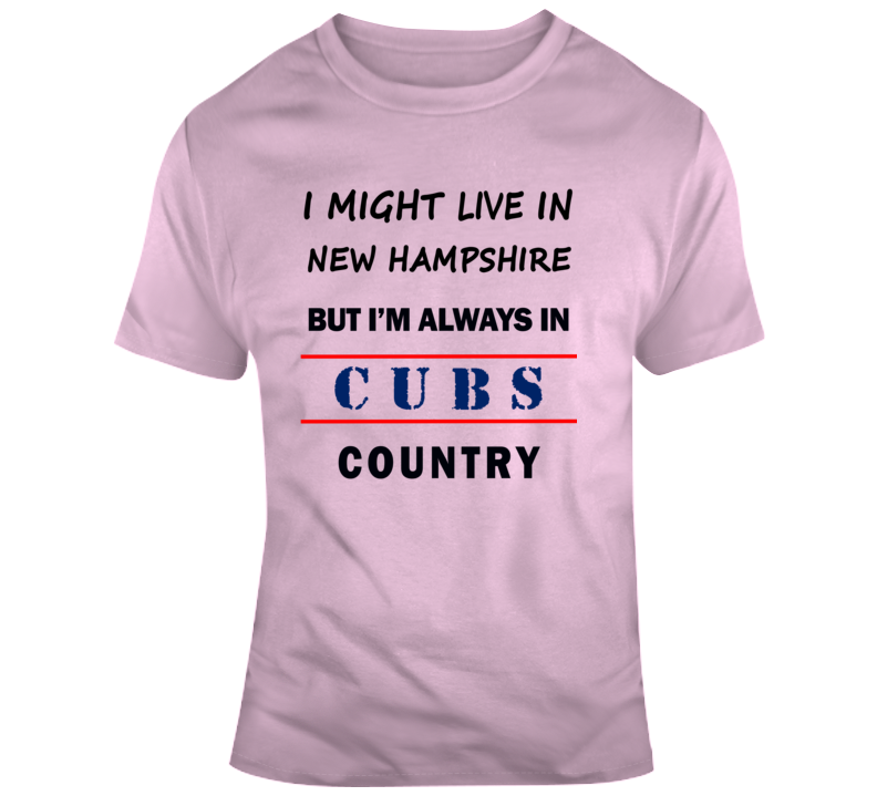 I Might Live In New Hampshire But Im Always In Cubs Country Tee Cool Chicago Sports T Shirt
