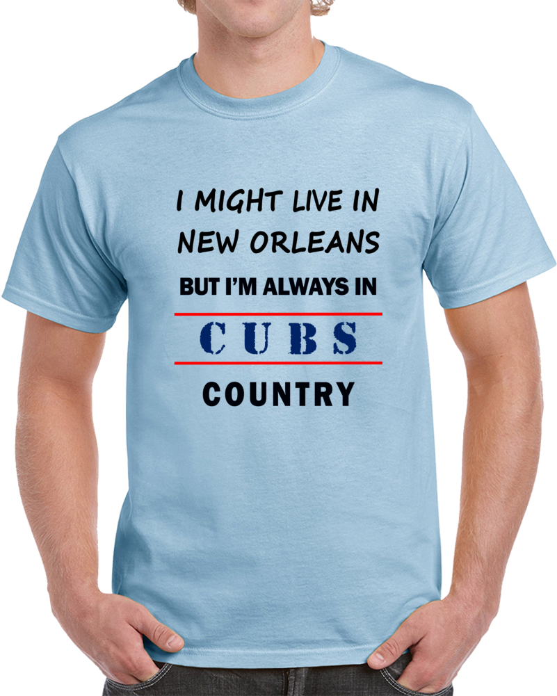 I Might Live In New Orleans But Im Always In Cubs Country Tee Cool Gift T Shirt