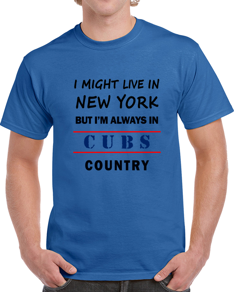 I Might Live In New York But Im Always In Cubs Country Tee Cool Sports T Shirt