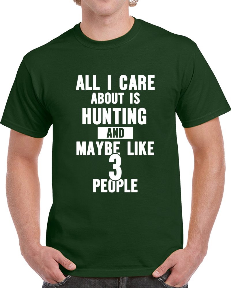 All I Care About Is Hunting And Like Maybe 3 People Funny T Shirt Novelty Gift T Shirt