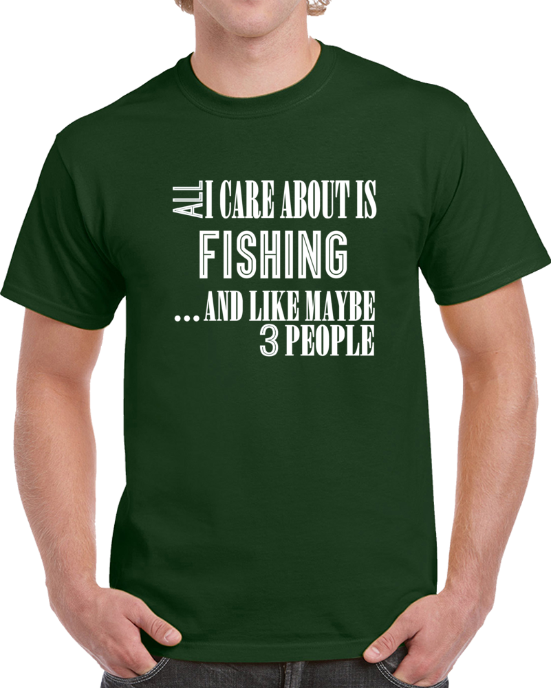 All I Care About Is Fishing And Like Maybe 3 People Funny T Shirt Novelty Gift T Shirt