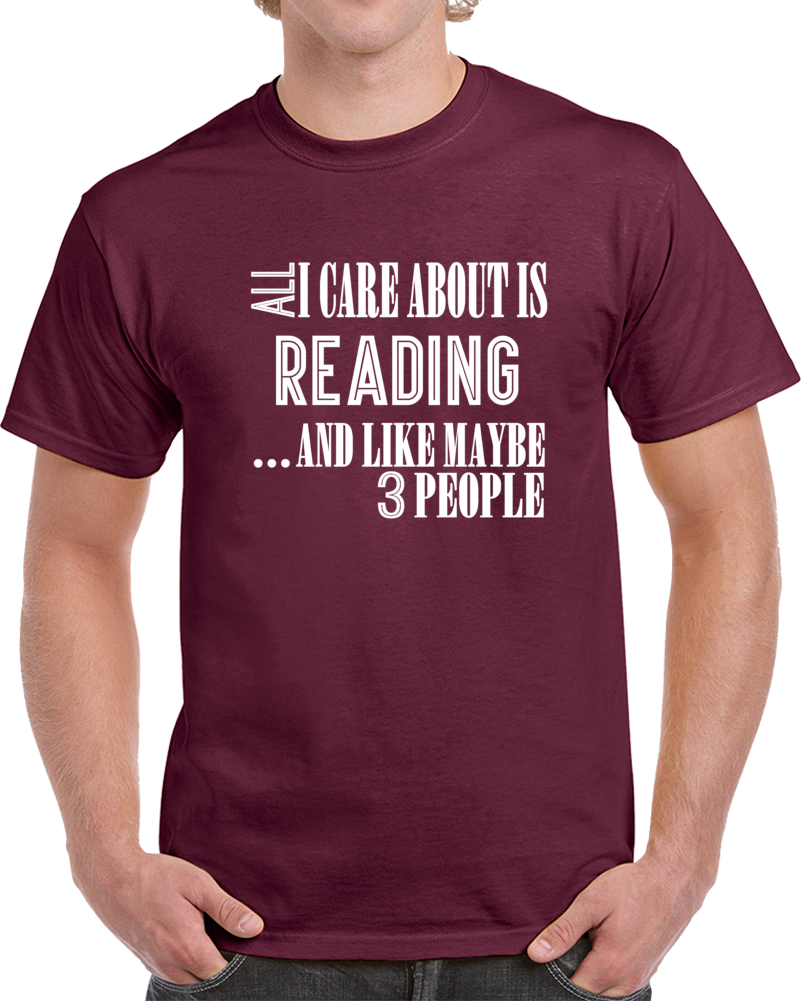 All I Care About Is Reading And Like Maybe 3 People Funny T Shirt Novelty Gift T Shirt