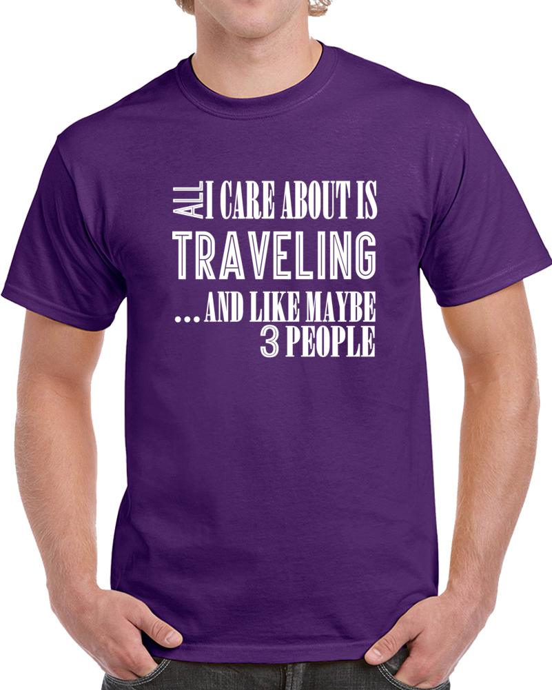 All I Care About Is Traveling And Like Maybe 3 People Funny T Shirt Novelty Gift T Shirt