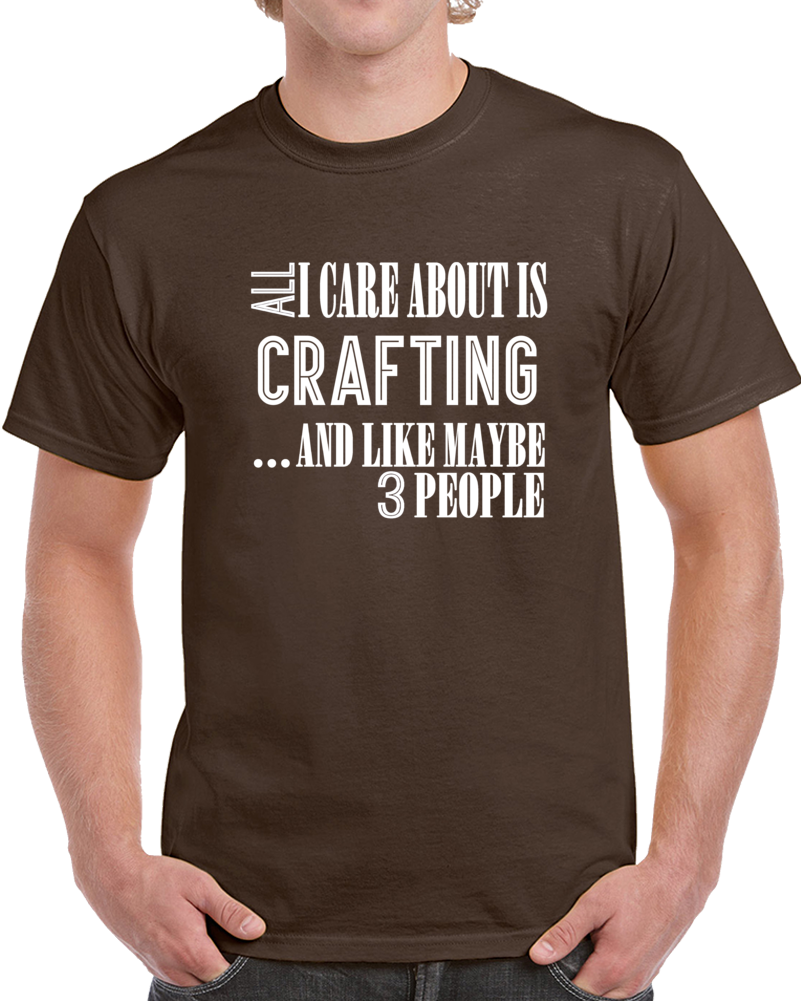 All I Care About Is Crafting And Like Maybe 3 People Funny T Shirt Novelty Gift T Shirt