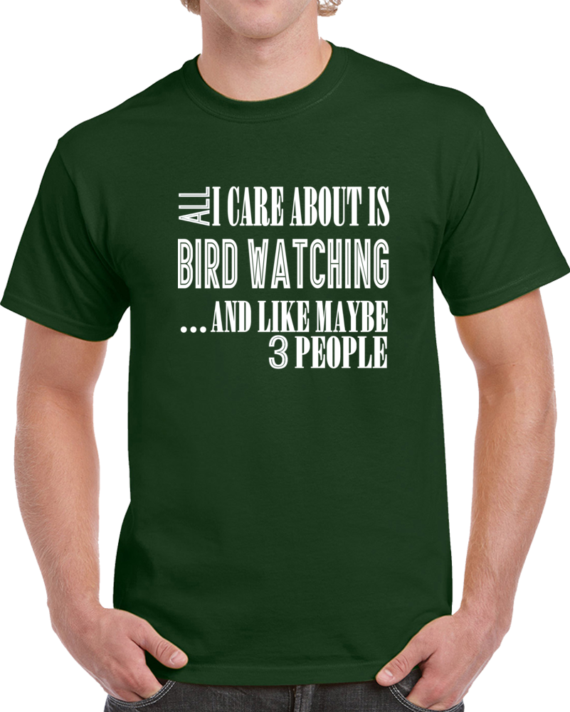 All I Care About Is Bird Watching And Like Maybe 3 People Funny T Shirt Novelty Gift T Shirt