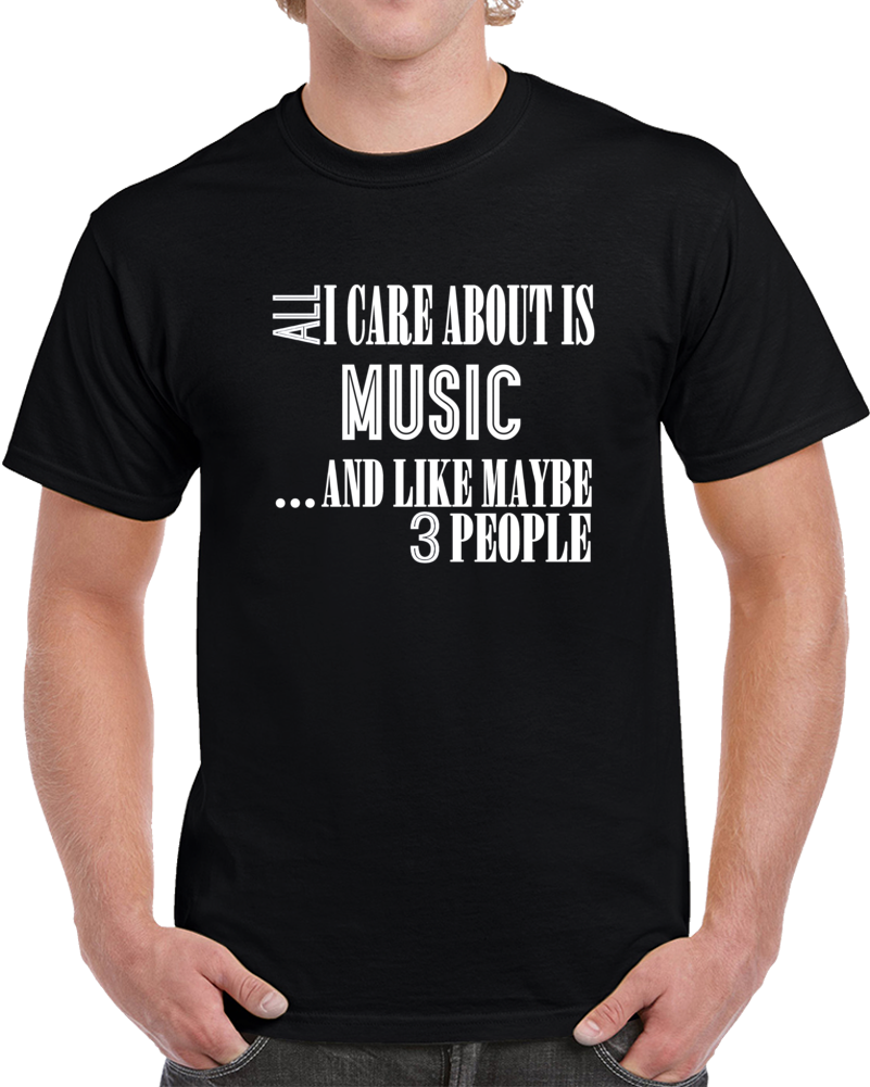 All I Care About Is Music And Like Maybe 3 People Funny T Shirt Novelty Gift T Shirt