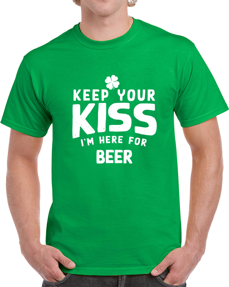 Keep Your Kiss I'm Here For Beer T-Shirt St Patricks Day Fun Cool Tee Gift T Shirt
