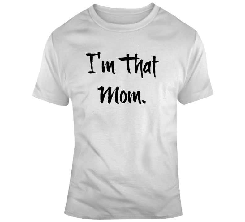 I'm That Mom Novelty TShirt - Cool Sarcastic Mother Tee - Great Mothers Day Gift T Shirt