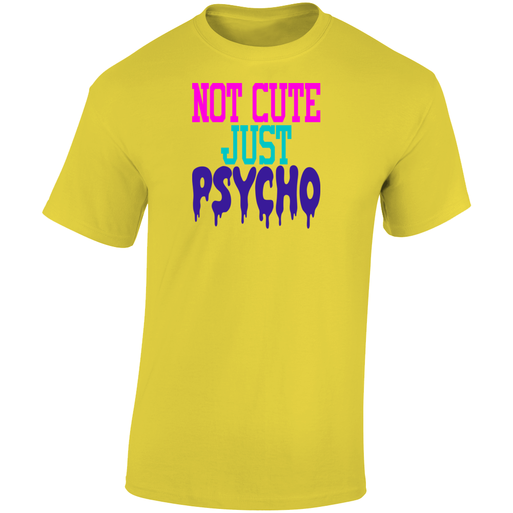 Not Cute Just Psycho Funny T-Shirt Makes A Great Sarcastic Dope Gift Tee TShirt