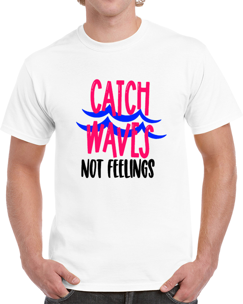 Catch Waves Not Feelings Funny T Shirt Cool Novelty Tee Makes A Cool Gift TShirt