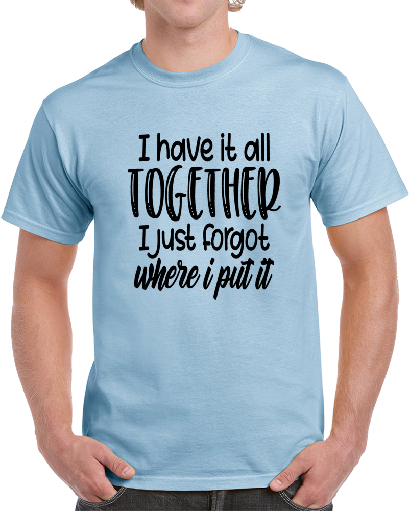 I Have It All Together Funny T Shirt - Cool Unisex Tee Is A Great Gift TShirt