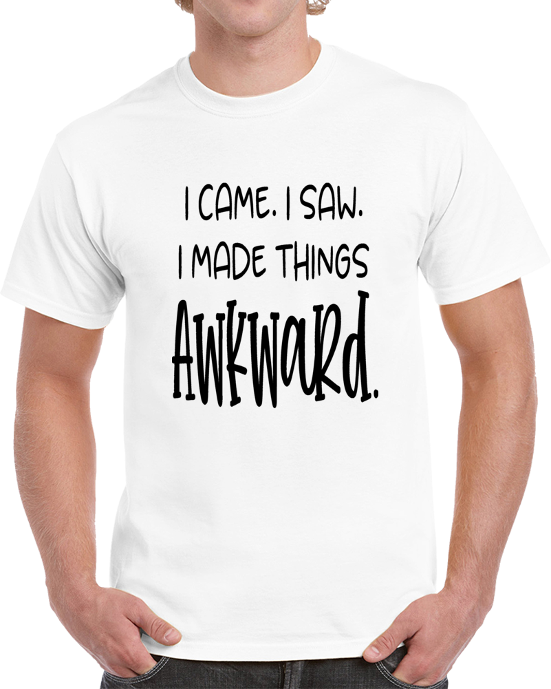I Came I Saw I Made Things Awkward Tee Funny T Shirt Cool Sarcastic Party TShirt