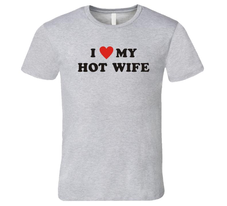 I Love My Hot Wife Novelty T Shirt Fashion Glam Gift Tee