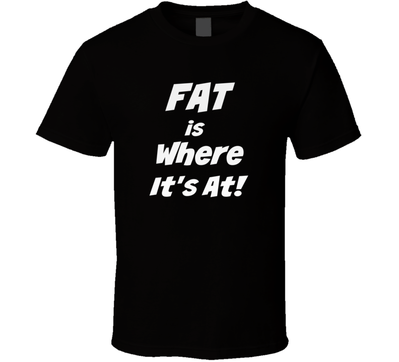 Fat is Where It's At Novelty Funny T-Shirt Unisex Tee New