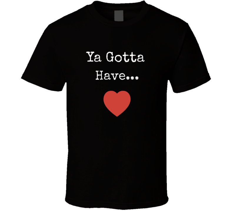 Ya Gotta Have Heart T-Shirt Unisex Novelty Motivational Tee Clothing New