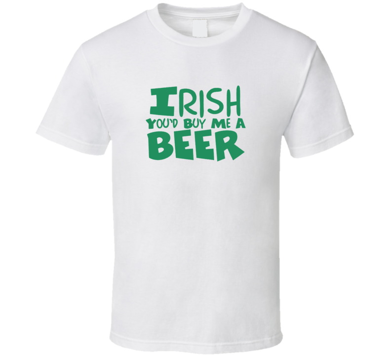 Irish You'd Buy Me a Beer Drinking St. Patrick's Day Paddy's T Shirt