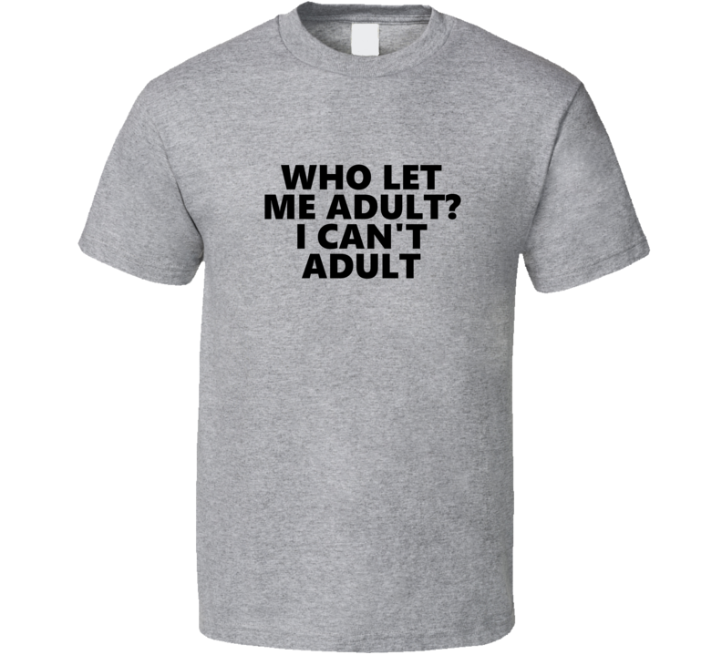 Who Let Me Adult? I Can't Adult Funny Adulting T Shirt
