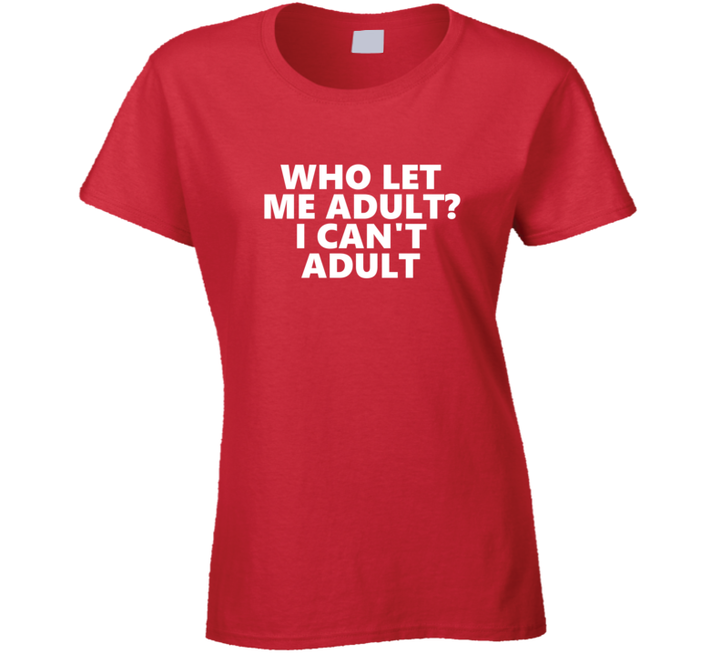 Who Let Me Adult? I Can't Adult Funny T Shirt