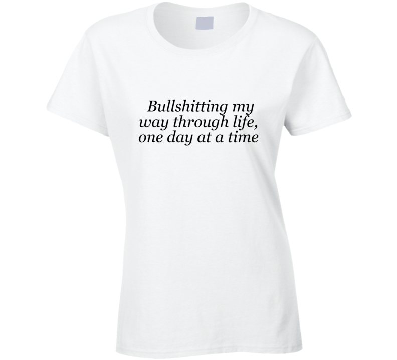 Bullshitting Through Life One Day At A Time Funny Procrastinator Shirt