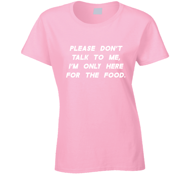 Please Don't Talk To Me, I'm Only Here For The Food Funny T Shirt