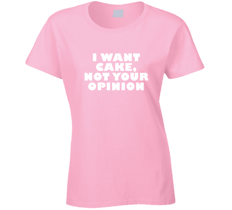 I Want Cake, Not Your Opinion Funny Food T Shirt