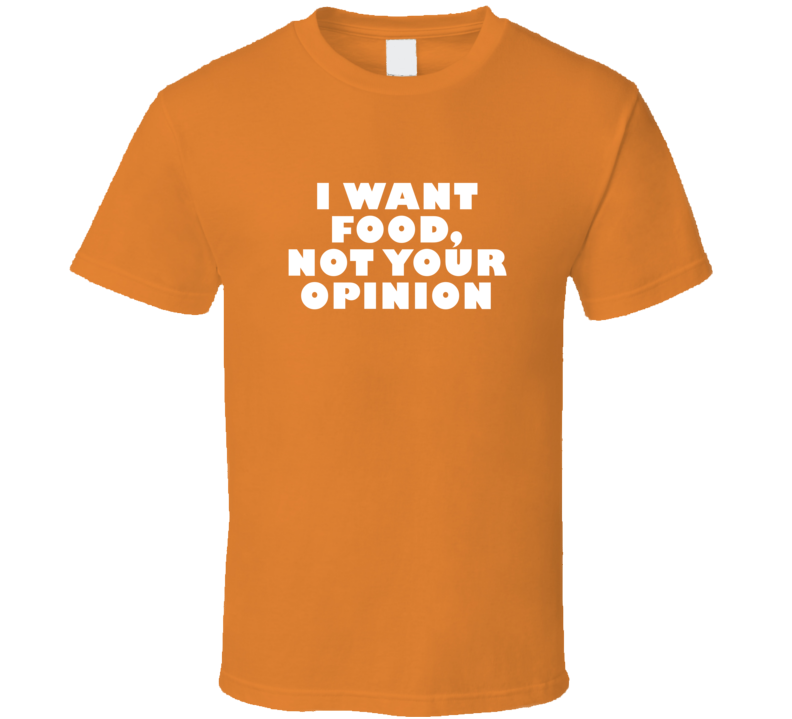 I Want Food, Not Your Opinion Funny Food T Shirt