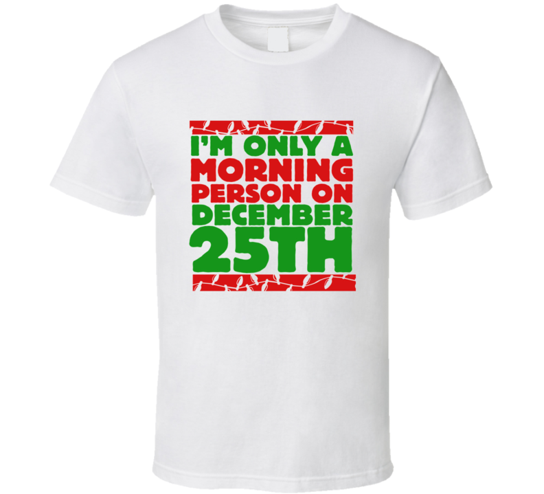 Only A Morning Person December 25th Christmas T Shirt