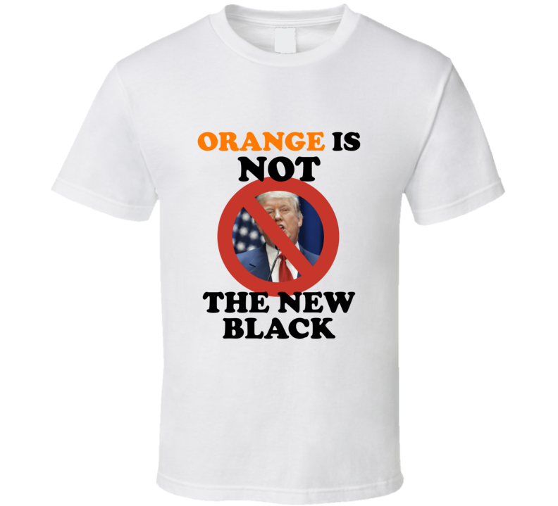 Orange Is Not The New Black Election Trump Women's March Feminist Equality T Shirt