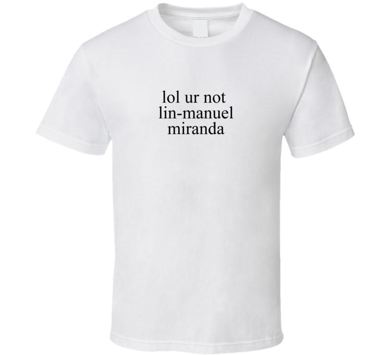 Lol Ur Not Lin Manuel Miranda Music Hamilton T Shirt