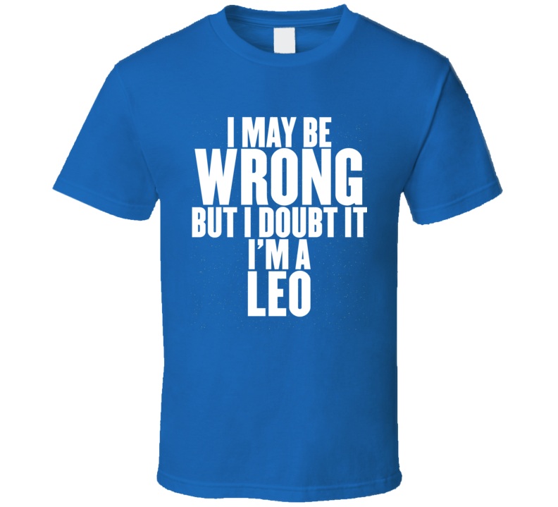 I May Be Wrong But I Doubt It I'm A Leo Astrology Zodiac Funny Gift T Shirt