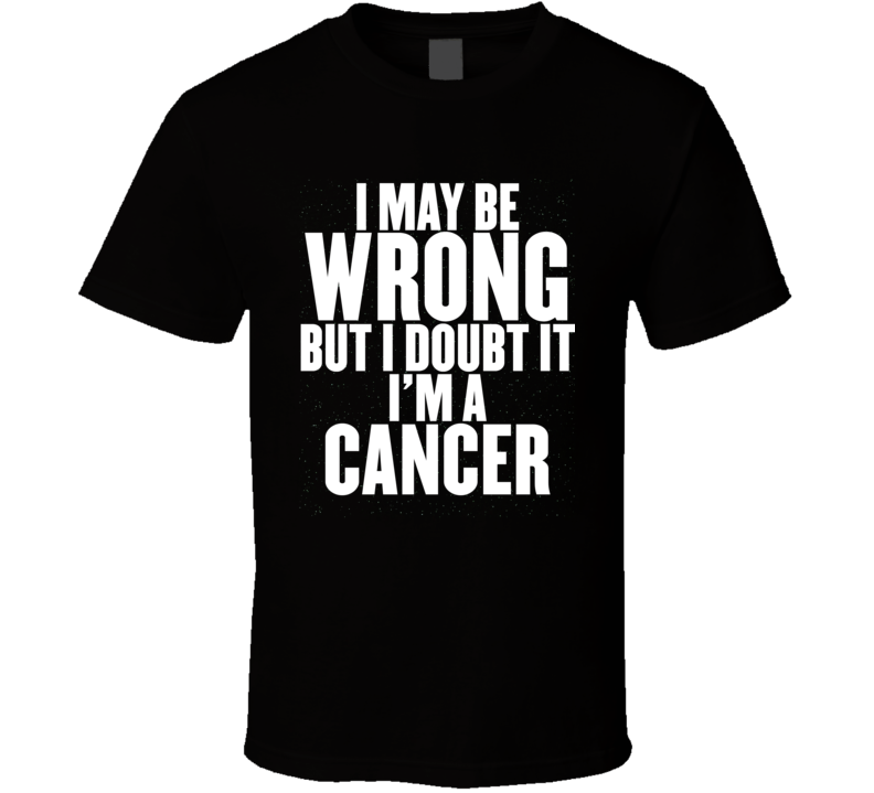 I May Be Wrong But I Doubt It I'm A Cancer Astrology Zodiac Funny Gift T Shirt